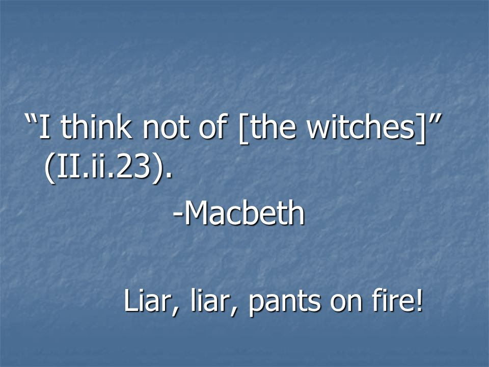 I think not of [the witches] (II.ii.23). -Macbeth